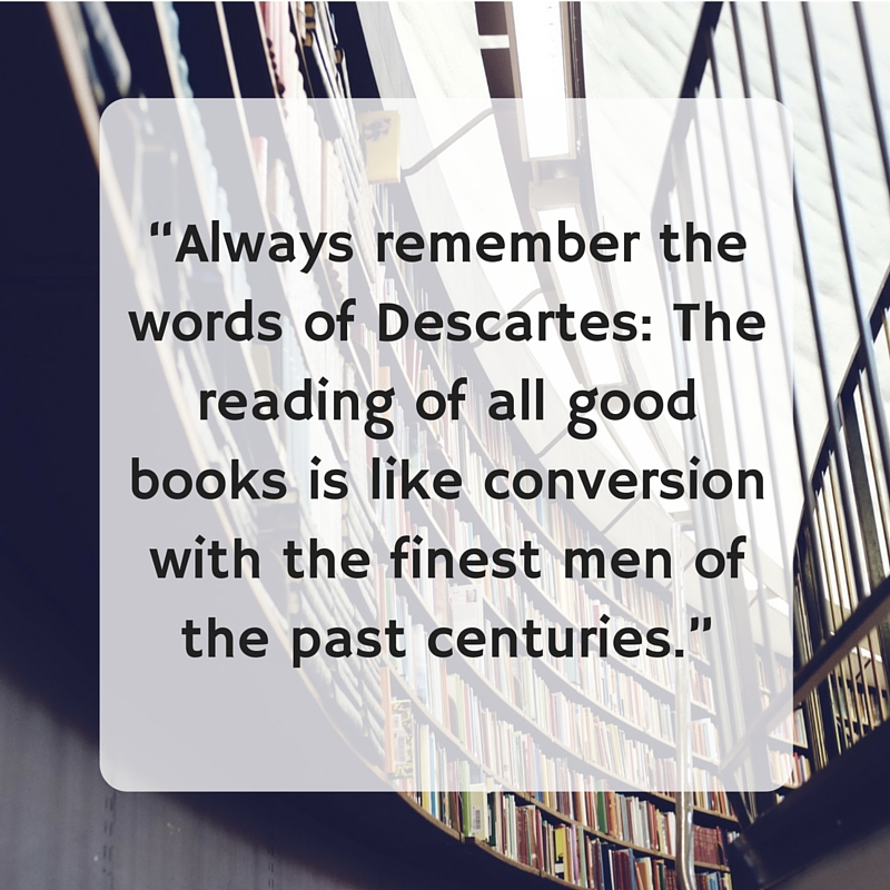 """Always remember the words of Descartes_ The reading of all good books is like conversion with the finest men of the past centuries."".jpg"