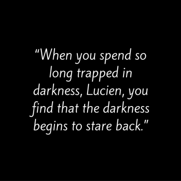 """When you spend so long trapped in darkness, Lucien, you find that the darkness begins to stare back."""