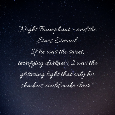 """Night Triumphant - and the Stars Eternal.If he was the sweet, terrifying darkness, I was the glittering light that only his shadows could make clear."".png"