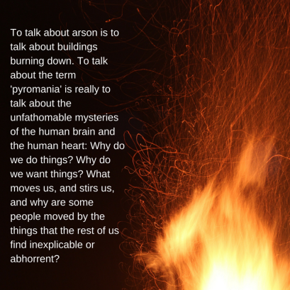 To talk about arson is to talk about buildings burning down. To talk about the term 'pyromania' is really to talk about the unfathomable mysteries of the human brain and the human heart- Why do we do things- Why do.png