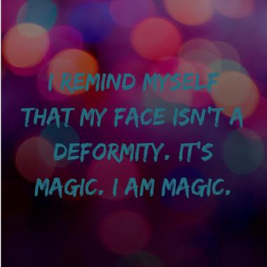 I remind myself that my face isn't a deformity. It's magic. I am magic.