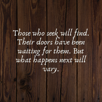 Those who seek will find. Their doors have been waiting for them. But what happens next will vary.