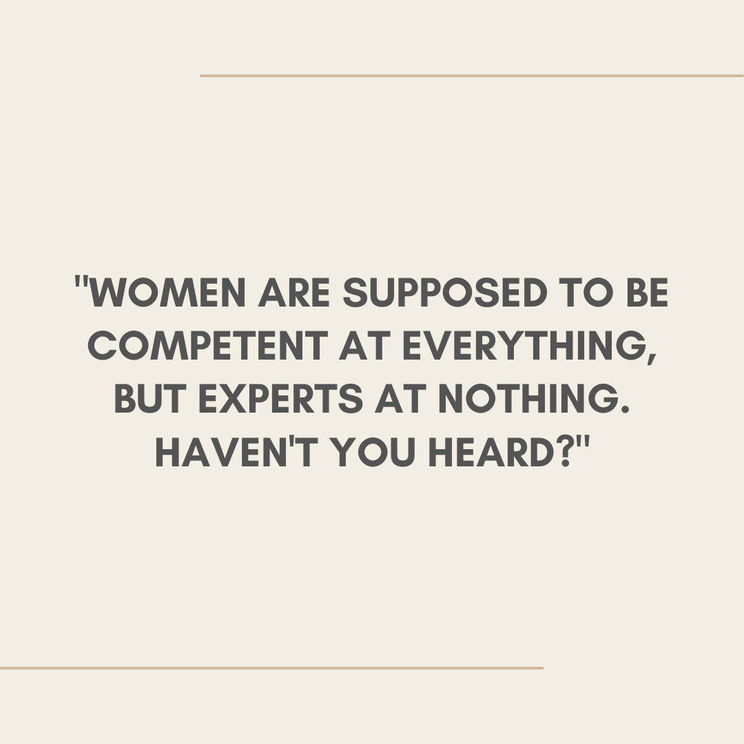 Women are supposed to be competent at everything, but experts at nothing. Haven't you heard