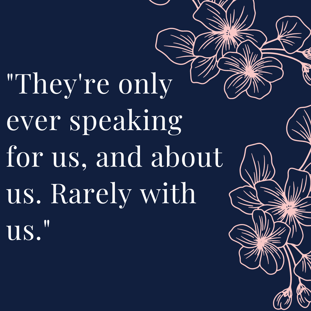 They're only ever speaking for us, and about us. Rarely with us.